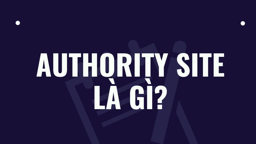Authority Site là gì và cách tăng Authority cho website SEO?